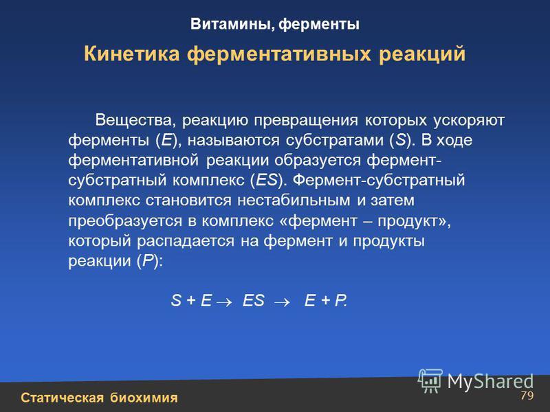 Статическая биохимия Витамины, ферменты 79 Кинетика ферментативных реакций Вещества, реакцию превращения которых ускоряют ферменты (E), называются субстратами (S). В ходе ферментативной реакции образуется фермент- субстратный комплекс (ES). Фермент-с