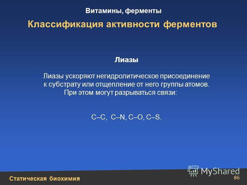 Статическая биохимия Витамины, ферменты 86 Классификация активности ферментов Лиазы Лиазы ускоряют негидролитическое присоединение к субстрату или отщепление от него группы атомов. При этом могут разрываться связи: С–С, С–N, C–O, C–S.