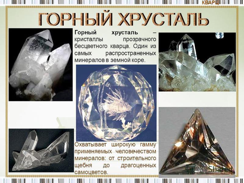 Горный хрусталь – кристаллы прозрачного бесцветного кварца. Один из самых распространенных минералов в земной коре. Охватывает широкую гамму применяемых человечеством минералов: от строительного щебня до драгоценных самоцветов. КВАРЦ