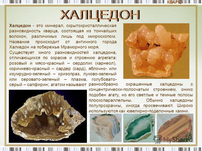 Халцедон - это минерал, скрытокристаллическая разновидность кварца, состоящая из тончайших волокон, различимых лишь под микроскопом. Название происходит от античного города Халкедон на побережье Мраморного моря. Существует много разновидностей халцед