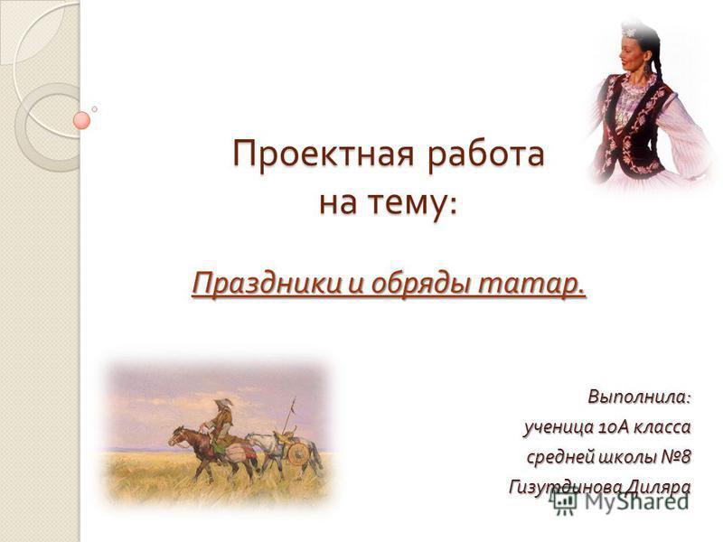 Проектная работа на тему : Праздники и обряды татар. Выполнила : ученица 10 А класса средней школы 8 Гизутдинова Диляра