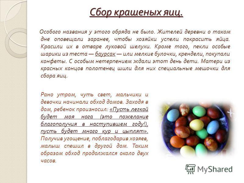 Сбор крашеных яиц. Особого названия у этого обряда не было. Жителей деревни о таком дне оповещали заранее, чтобы хозяйки успели покрасить яйца. Красили их в отваре луковой шелухи. Кроме того, пекли особые шарики из теста баурсак или мелкие булочки, к