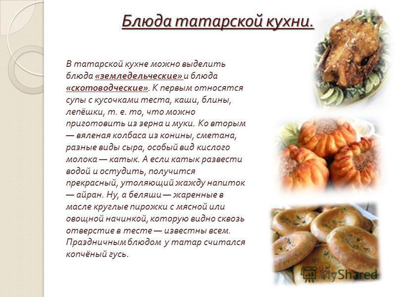Блюда татарской кухни. В татарской кухне можно выделить блюда « земледельческие » и блюда « скотоводческие ». К первым относятся супы с кусочками теста, каши, блины, лепёшки, т. е. то, что можно приготовить из зерна и муки. Ко вторым вяленая колбаса