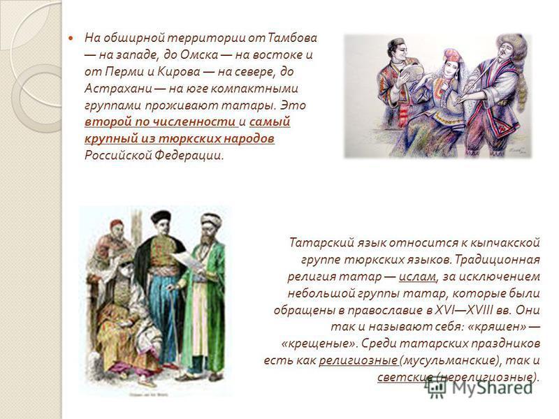 На обширной территории от Тамбова на западе, до Омска на востоке и от Перми и Кирова на севере, до Астрахани на юге компактными группами проживают татары. Это второй по численности и самый крупный из тюркских народов Российской Федерации. Татарский я