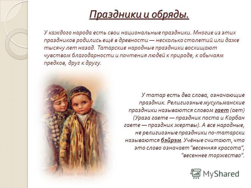 У каждого народа есть свои национальные праздники. Многие из этих праздников родились ещё в древности несколько столетий или даже тысячу лет назад. Татарские народные праздники восхищают чувством благодарности и почтения людей к природе, к обычаям пр
