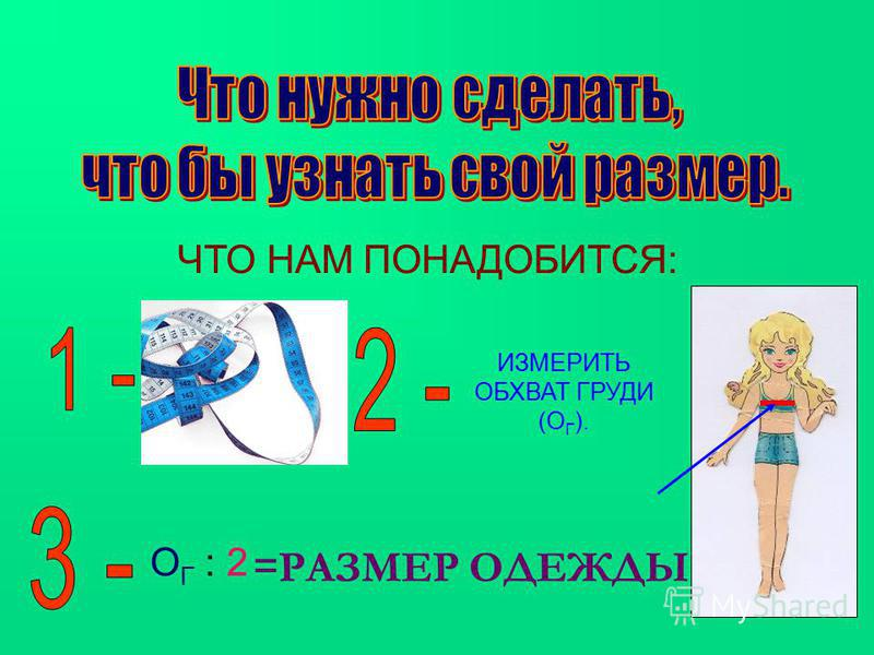 ЧТО НАМ ПОНАДОБИТСЯ: ИЗМЕРИТЬ ОБХВАТ ГРУДИ (О Г ). О Г : 2 = РАЗМЕР ОДЕЖДЫ