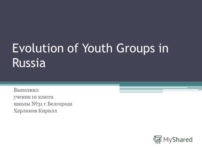 Evolution of Youth Groups in Russia Выполнил ученик 10 класса школы 31 г.Белгорода Харламов Кирилл