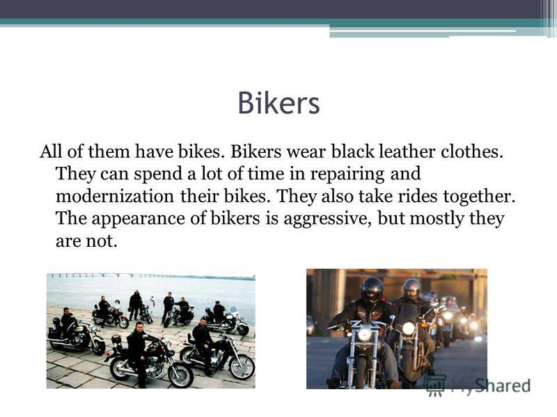 Bikers All of them have bikes. Bikers wear black leather clothes. They can spend a lot of time in repairing and modernization their bikes. They also take rides together. The appearance of bikers is aggressive, but mostly they are not.