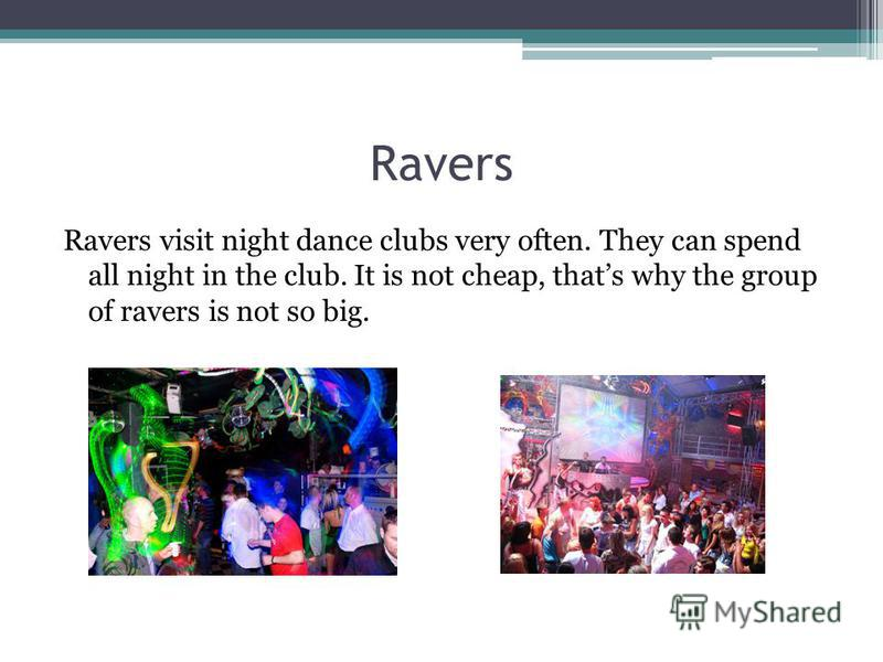 Ravers Ravers visit night dance clubs very often. They can spend all night in the club. It is not cheap, thats why the group of ravers is not so big.