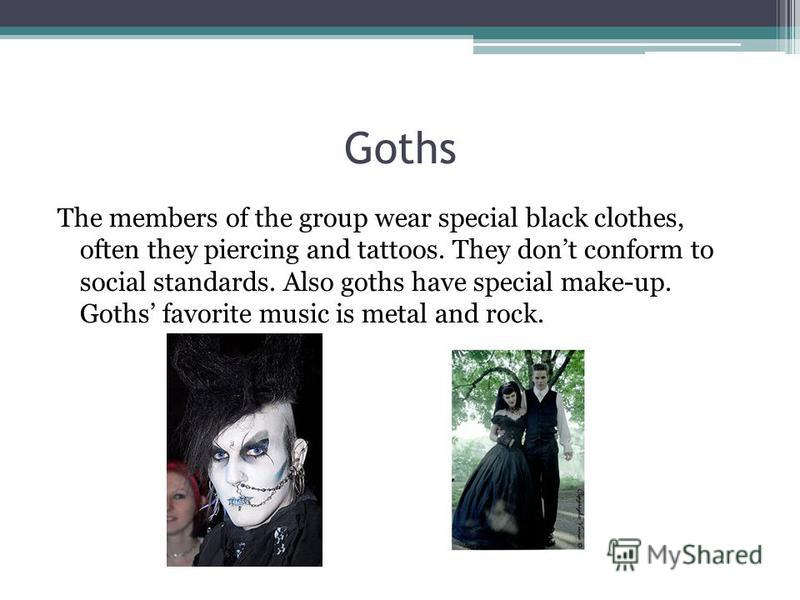 Goths The members of the group wear special black clothes, often they piercing and tattoos. They dont conform to social standards. Also goths have special make-up. Goths favorite music is metal and rock.