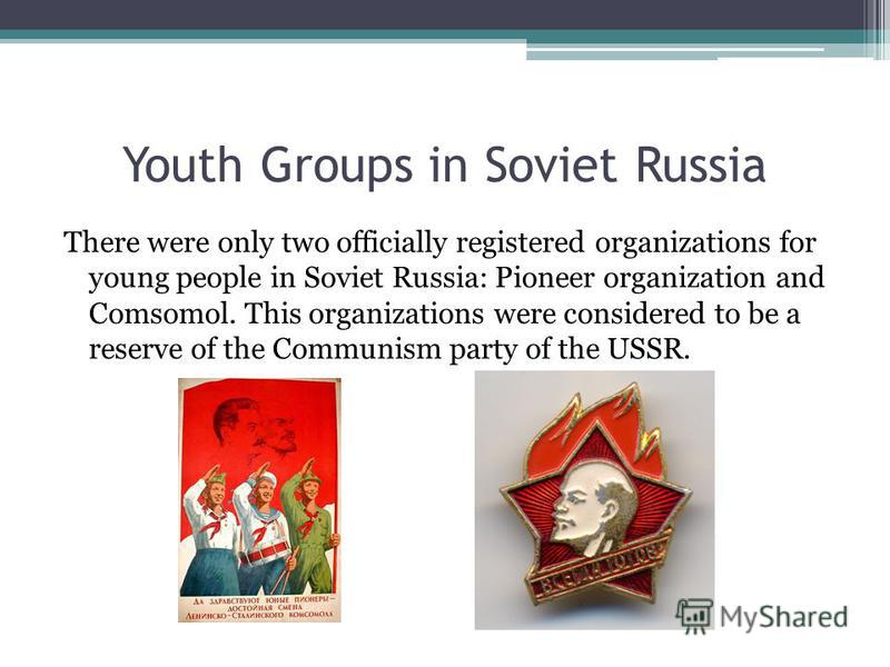 Youth Groups in Soviet Russia There were only two officially registered organizations for young people in Soviet Russia: Pioneer organization and Comsomol. This organizations were considered to be a reserve of the Communism party of the USSR.