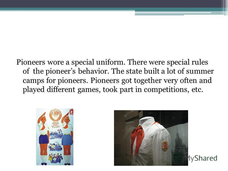 Pioneers wore a special uniform. There were special rules of the pioneers behavior. The state built a lot of summer camps for pioneers. Pioneers got together very often and played different games, took part in competitions, etc.