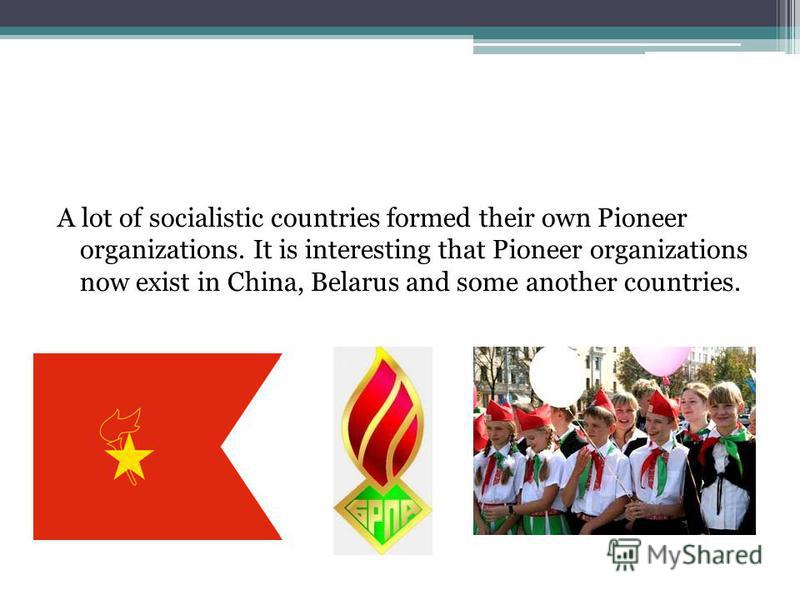 A lot of socialistic countries formed their own Pioneer organizations. It is interesting that Pioneer organizations now exist in China, Belarus and some another countries.