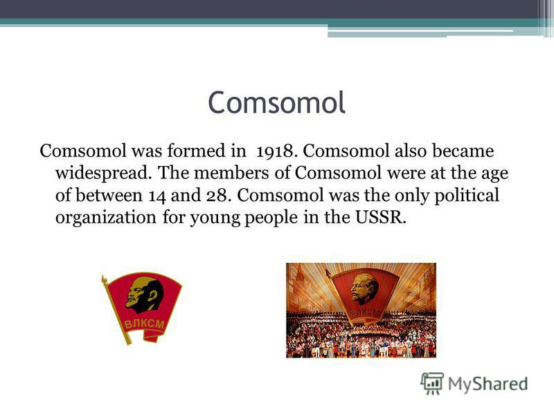 Comsomol Comsomol was formed in 1918. Comsomol also became widespread. The members of Comsomol were at the age of between 14 and 28. Comsomol was the only political organization for young people in the USSR.