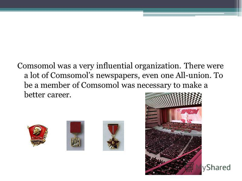 Comsomol was a very influential organization. There were a lot of Comsomols newspapers, even one All-union. To be a member of Comsomol was necessary to make a better career.