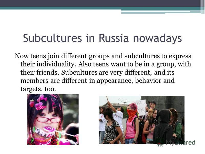 Subcultures in Russia nowadays Now teens join different groups and subcultures to express their individuality. Also teens want to be in a group, with their friends. Subcultures are very different, and its members are different in appearance, behavior
