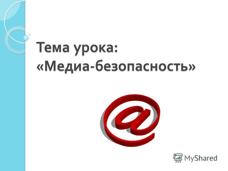 Тема урока : « Медиа - безопасность »