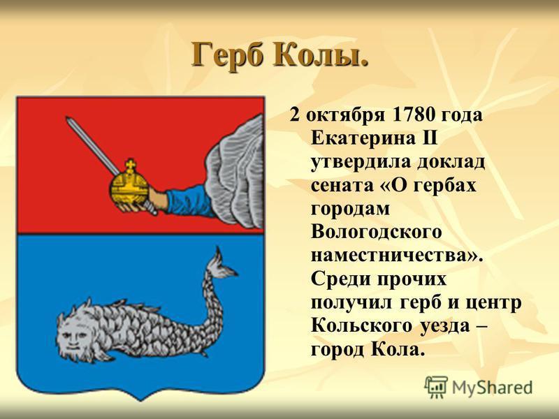 Герб Колы. 2 октября 1780 года Екатерина II утвердила доклад сената «О гербах городам Вологодского наместничества». Среди прочих получил герб и центр Кольского уезда – город Кола.