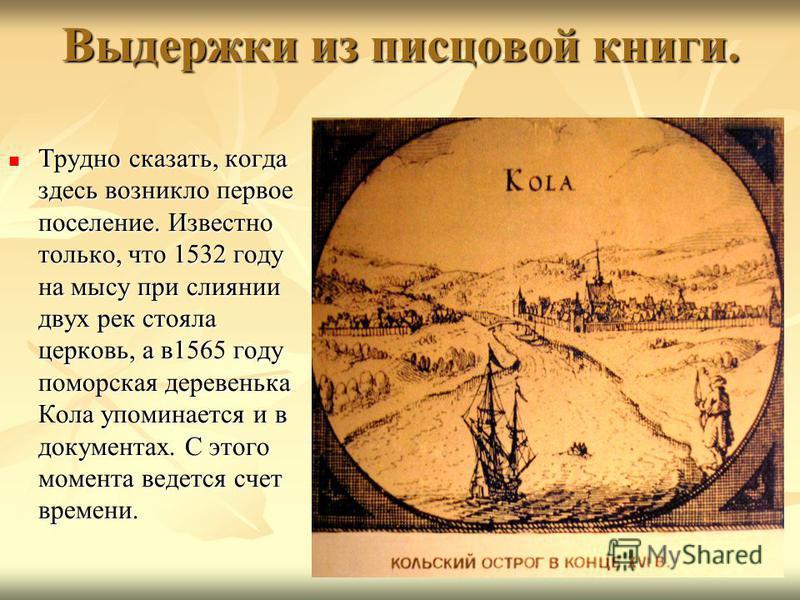 Выдержки из писцовой книги. Трудно сказать, когда здесь возникло первое поселение. Известно только, что 1532 году на мысу при слиянии двух рек стояла церковь, а в 1565 году поморская деревенька Кола упоминается и в документах. С этого момента ведется