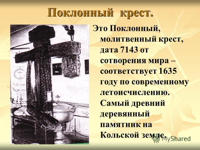 Поклонный крест. Это Поклонный, молитвенный крест, дата 7143 от сотворения мира – соответствует 1635 году по современному летоисчислению. Самый древний деревянный памятник на Кольской земле.