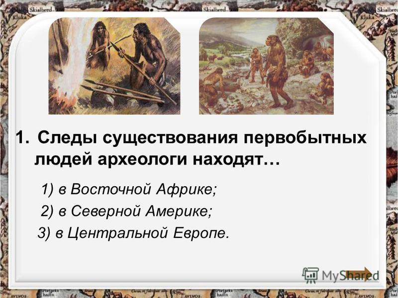 1. Следы существования первобытных людей археологи находят… 1) в Восточной Африке; 2) в Северной Америке; 3) в Центральной Европе.