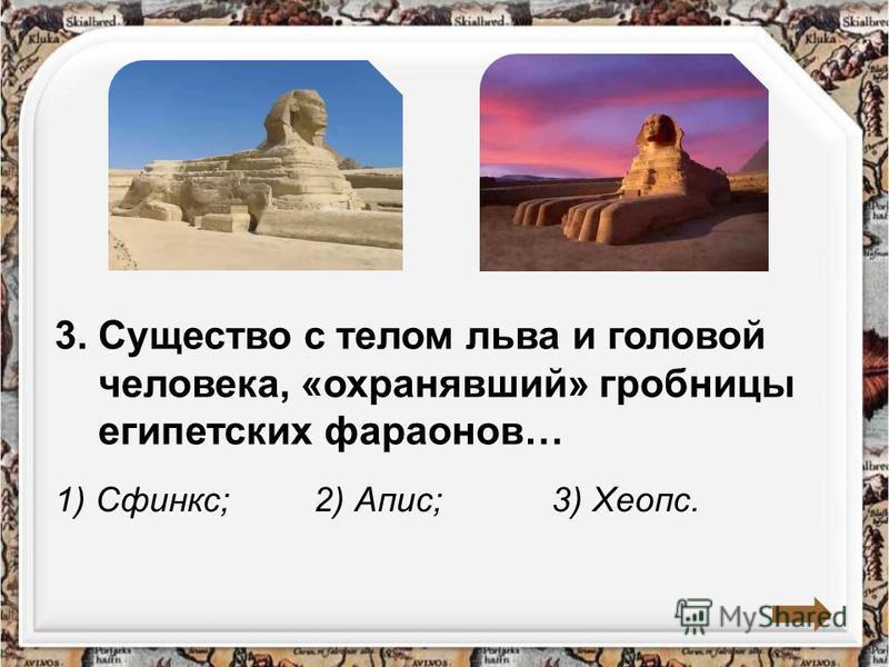 3. Существо с телом льва и головой человека, «охранявший» гробницы египетских фараонов… 1) Сфинкс;2) Апис;3) Хеопс.