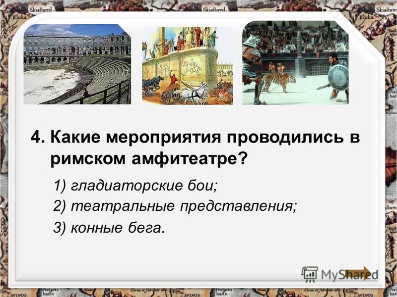 4. Какие мероприятия проводились в римском амфитеатре? 1) гладиаторские бои; 2) театральные представления; 3) конные бега.