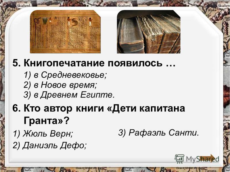 1) в Средневековье; 5. Книгопечатание появилось … 2) в Новое время; 3) в Древнем Египте. 6. Кто автор книги «Дети капитана Гранта»? 1) Жюль Верн; 2) Даниэль Дефо; 3) Рафаэль Санти.