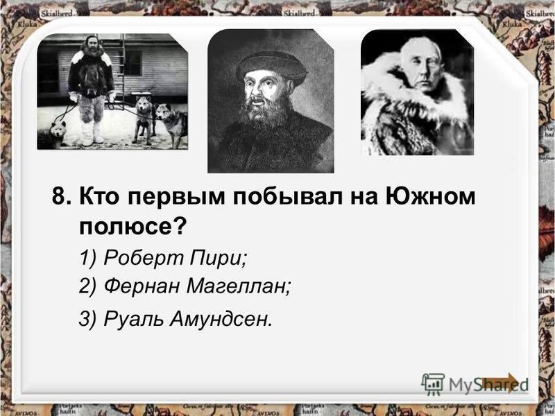 8. Кто первым побывал на Южном полюсе? 1) Роберт Пири; 2) Фернан Магеллан; 3) Руаль Амундсен.