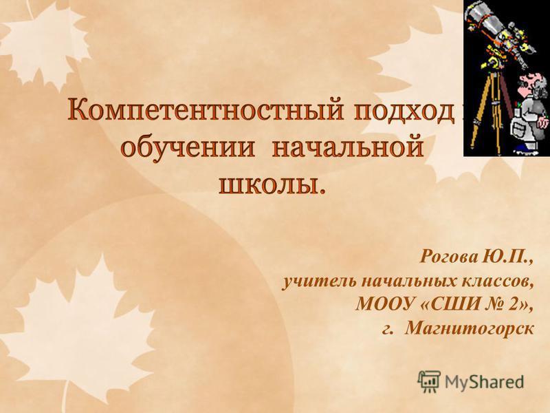 Рогова Ю.П., учитель начальных классов, МООУ «СШИ 2», г. Магнитогорск