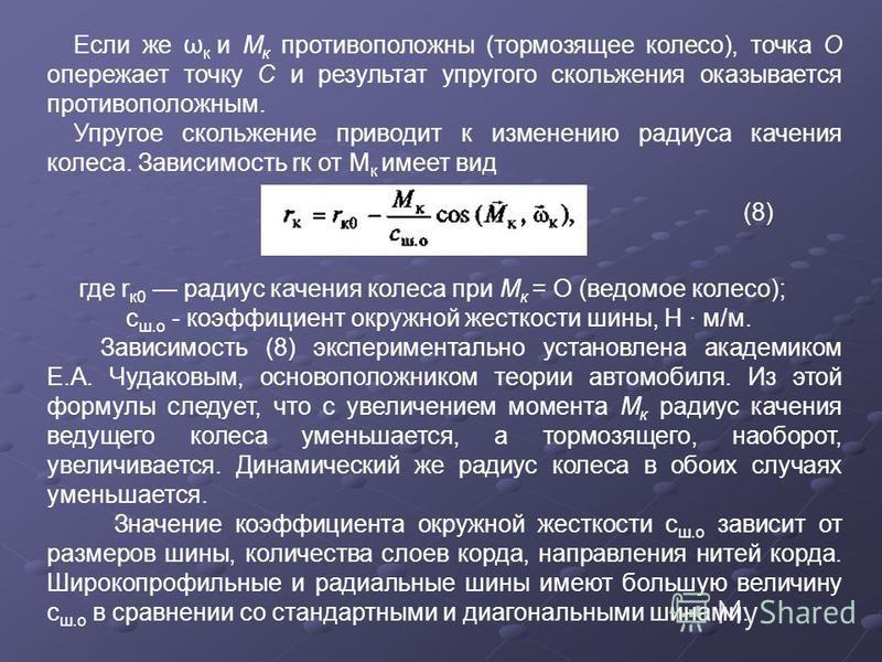 Если же ω к и М к противоположны (тормозящее колесо), точка О опережает точку С и результат упругого скольжения оказывается противоположным. Упругое скольжение приводит к изменению радиуса качения колеса. Зависимость rк от М к имеет вид (8) где r к 0