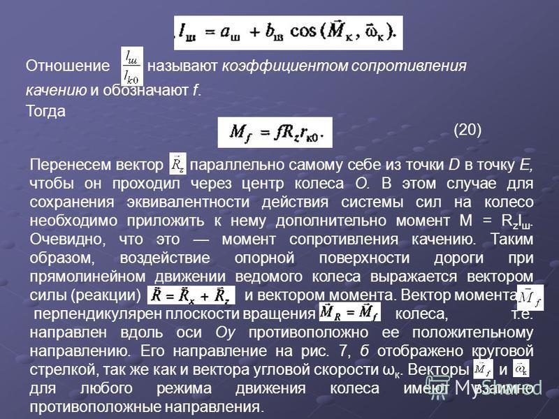 Отношение называют коэффициентом сопротивления качению и обозначают f. Тогда (20) Перенесем вектор параллельно самому себе из точки D в точку Е, чтобы он проходил через центр колеса О. В этом случае для сохранения эквивалентности действия системы сил