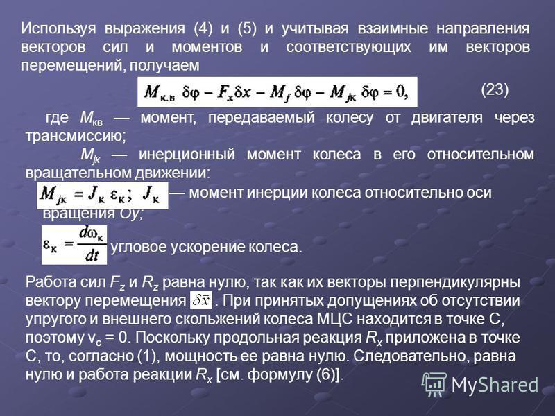 Используя выражения (4) и (5) и учитывая взаимные направления векторов сил и моментов и соответствующих им векторов перемещений, получаем (23) где М кв момент, передаваемый колесу от двигателя через трансмиссию; М jк инерционный момент колеса в его о