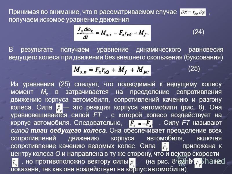 Принимая во внимание, что в рассматриваемом случае, получаем искомое уравнение движения (24) В результате получаем уравнение динамического равновесия ведущего колеса при движении без внешнего скольжения (буксования) (25) Из уравнения (25) следует, чт