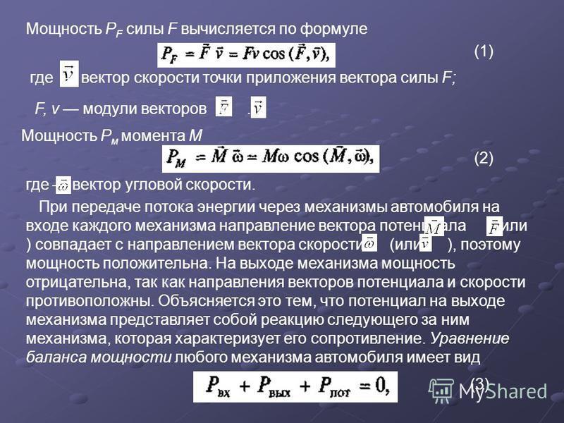 Мощность P F силы F вычисляется по формуле (1) где вектор скорости точки приложения вектора силы F; F, v модули векторов и. Мощность Р м момента М (2) где вектор угловой скорости. При передаче потока энергии через механизмы автомобиля на входе каждог