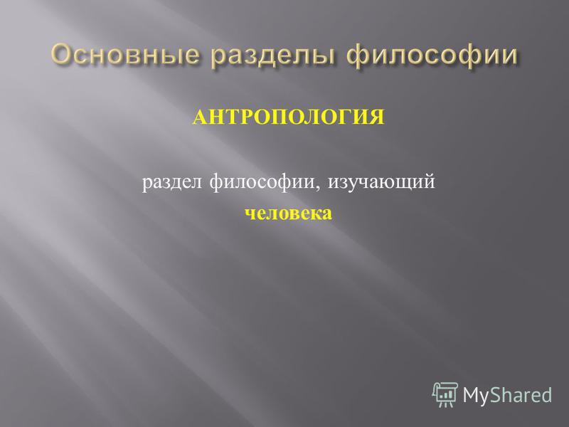 АНТРОПОЛОГИЯ раздел философии, изучающий человека
