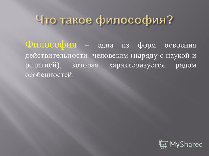 Философия – одна из форм освоения действительности человеком ( наряду с наукой и религией ), которая характеризуется рядом особенностей.