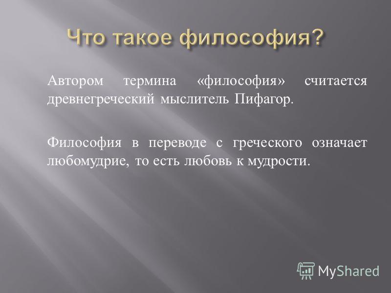 Автором термина « философия » считается древнегреческий мыслитель Пифагор. Философия в переводе с греческого означает любомудрие, то есть любовь к мудрости.