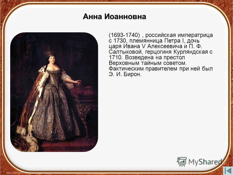 Анна Иоанновна (1693-1740), российская императрица с 1730, племянница Петра I, дочь царя Ивана V Алексеевича и П. Ф. Салтыковой, герцогиня Курляндская с 1710. Возведена на престол Верховным тайным советом. Фактическим правителем при ней был Э. И. Бир