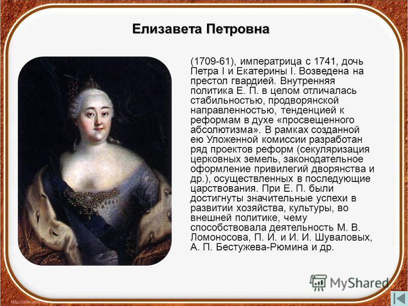 Елизавета Петровна (1709-61), императрица с 1741, дочь Петра I и Екатерины I. Возведена на престол гвардией. Внутренняя политика Е. П. в целом отличалась стабильностью, про дворянской направленностью, тенденцией к реформам в духе «просвещенного абсол