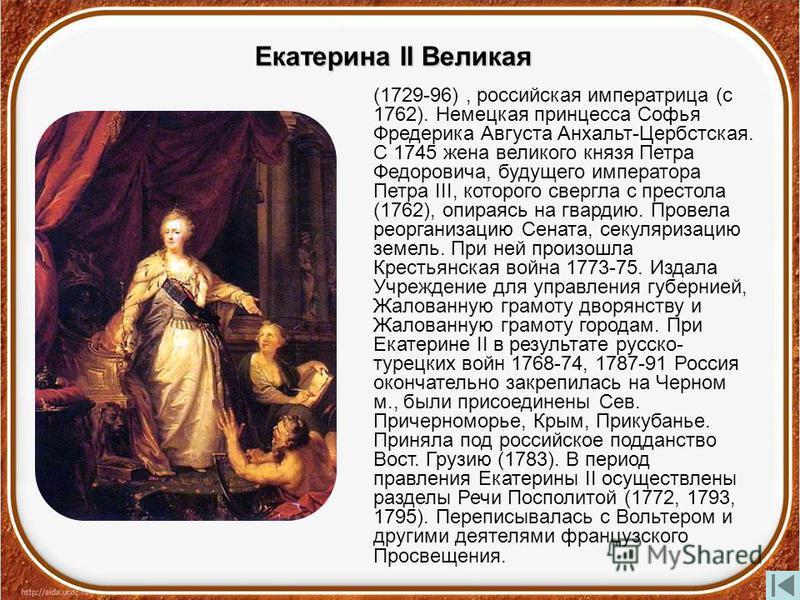 Екатерина II Великая (1729-96), российская императрица (с 1762). Немецкая принцесса Софья Фредерика Августа Анхальт-Цербстская. С 1745 жена великого князя Петра Федоровича, будущего императора Петра III, которого свергла с престола (1762), опираясь н