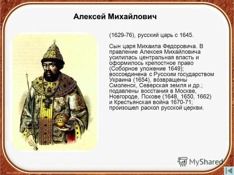 Алексей Михайлович (1629-76), русский царь с 1645. Сын царя Михаила Федоровича. В правление Алексея Михайловича усилилась центральная власть и оформилось крепостное право (Соборное уложение 1649); воссоединена с Русским государством Украина (1654), в