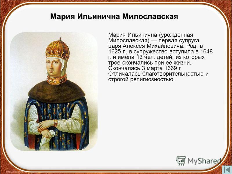 Мария Ильинична Милославская Мария Ильинична (урожденная Милославская) первая супруга царя Алексея Михайловича. Род. в 1625 г., в супружество вступила в 1648 г. и имела 13 чел. детей, из которых трое скончались при ее жизни. Скончалась 3 марта 1669 г