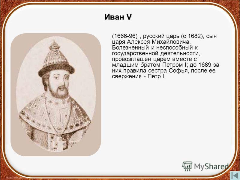Иван V (1666-96), русский царь (с 1682), сын царя Алексея Михайловича. Болезненный и неспособный к государственной деятельности, провозглашен царем вместе с младшим братом Петром I; до 1689 за них правила сестра Софья, после ее свержения - Петр I.
