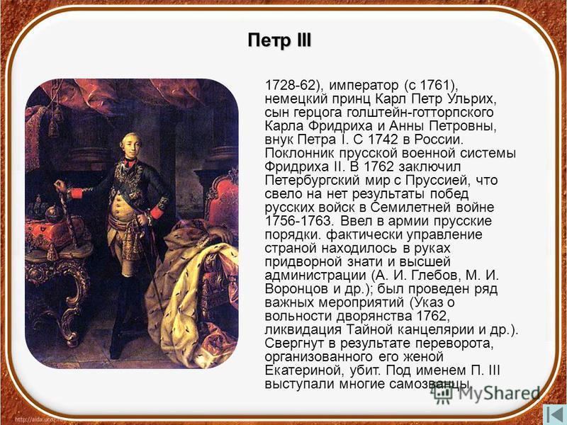 Петр III 1728-62), император (с 1761), немецкий принц Карл Петр Ульрих, сын герцога голштейн-готторпского Карла Фридриха и Анны Петровны, внук Петра I. С 1742 в России. Поклонник прусской военной системы Фридриха II. В 1762 заключил Петербургский мир