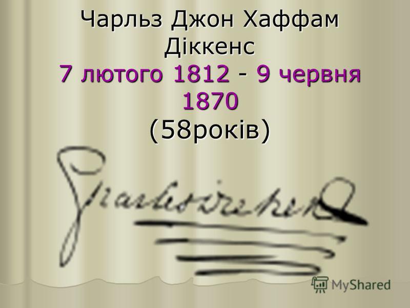 Чарльз Джон Хаффам Діккенс 7 лютого 1812 - 9 червня 1870 (58років)