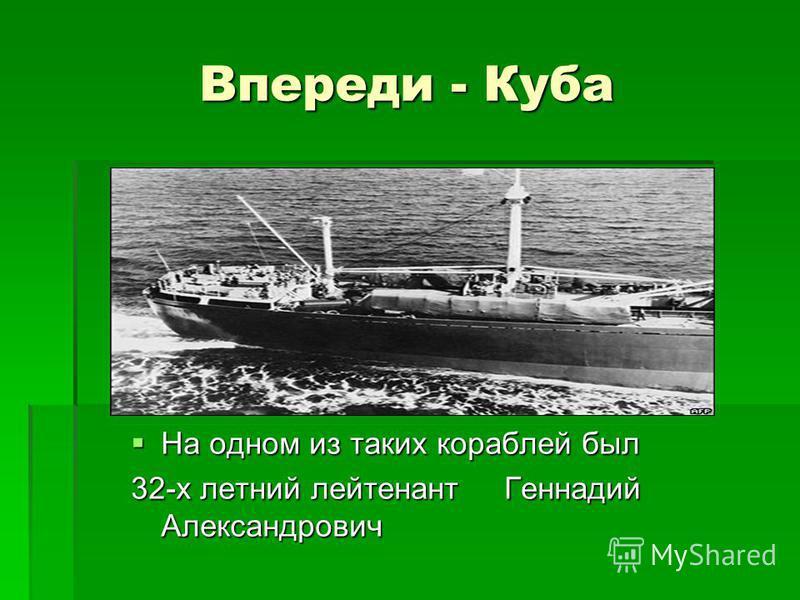 Впереди - Куба На одном из таких кораблей был На одном из таких кораблей был 32-х летний лейтенант Геннадий Александрович