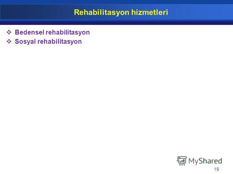 19 Rehabilitasyon hizmetleri Bedensel rehabilitasyon Sosyal rehabilitasyon