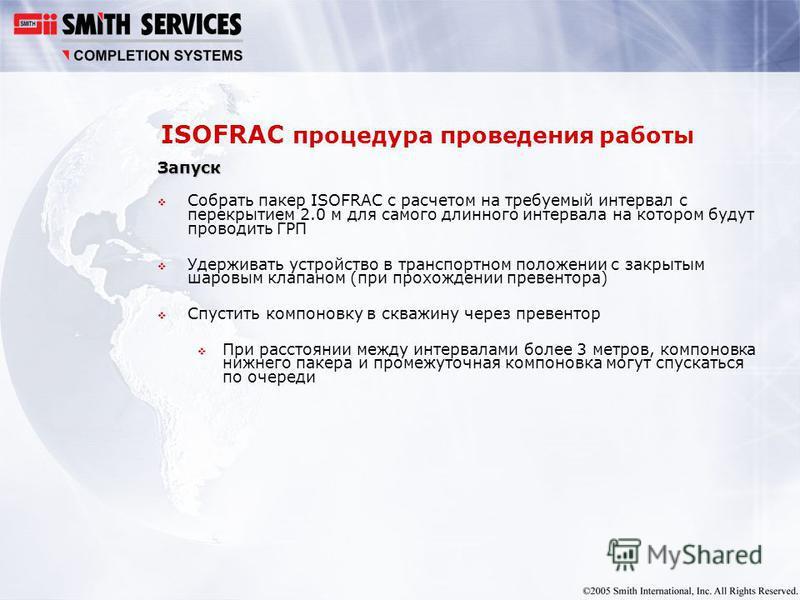ISOFRAC процедура проведения работы Запуск Собрать пакер ISOFRAC с расчетом на требуемый интервал с перекрытием 2.0 м для самого длинного интервала на котором будут проводить ГРП Удерживать устройство в транспортном положении с закрытым шаровым клапа