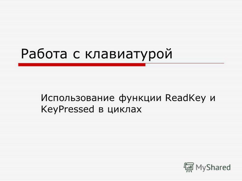 Работа с клавиатурой Использование функции ReadKey и KeyPressed в циклах